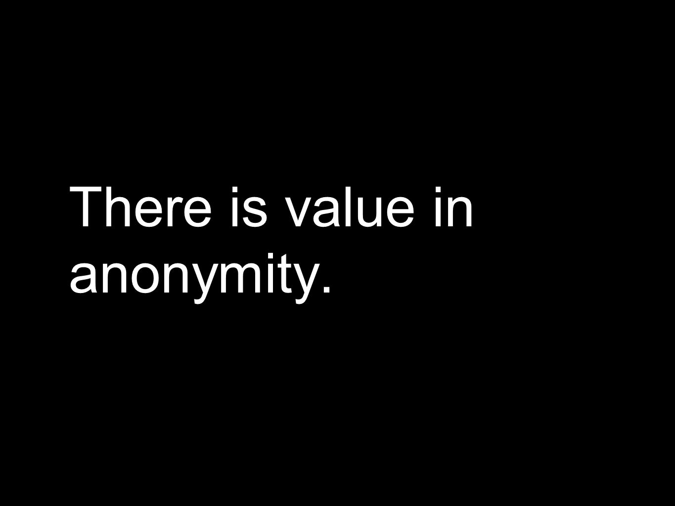 There is value in anonymity.