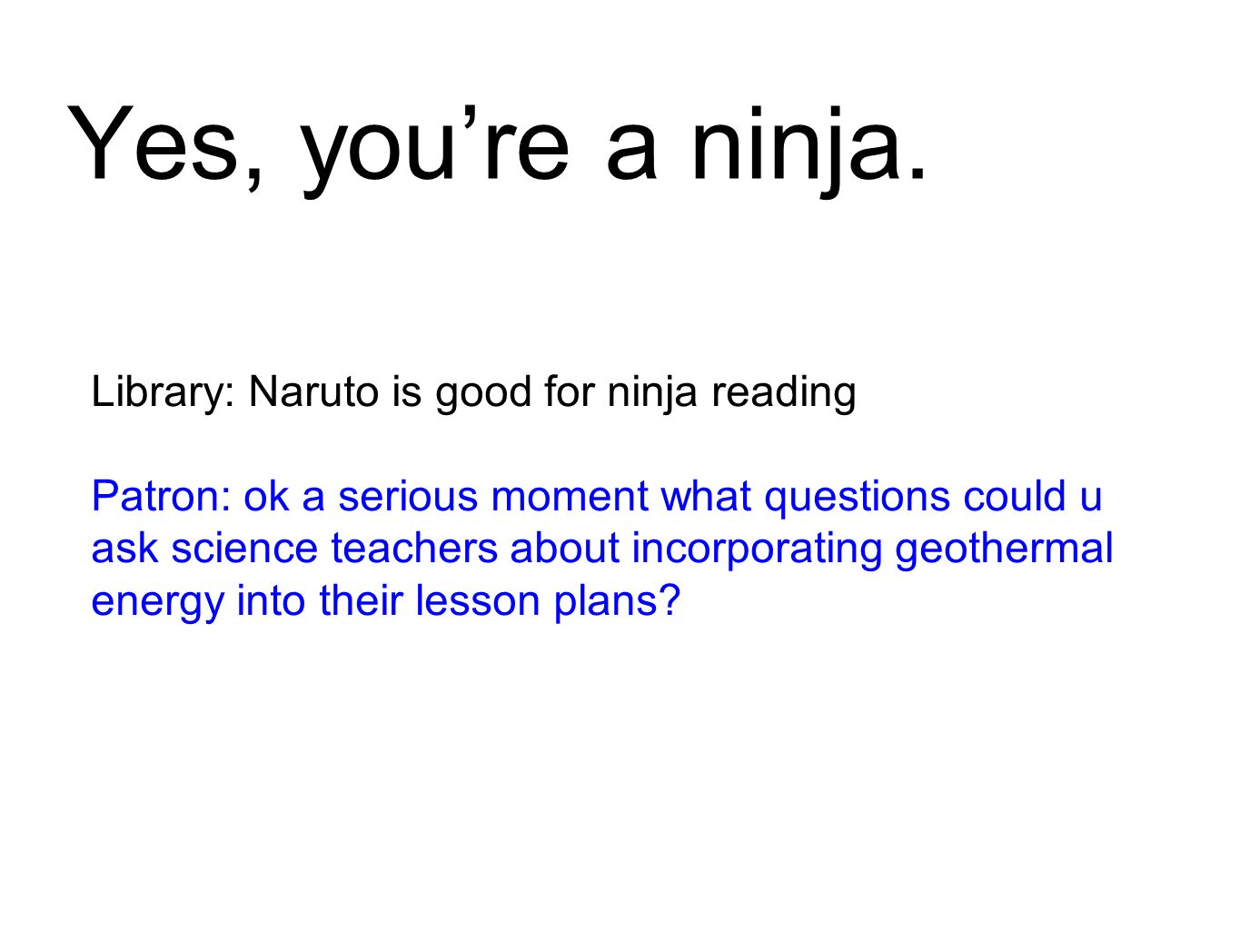 Yes, youre a ninja. Library: Naruto is good for ninja reading Patron: ok a serious moment what questions could u ask science teachers about incorporat
