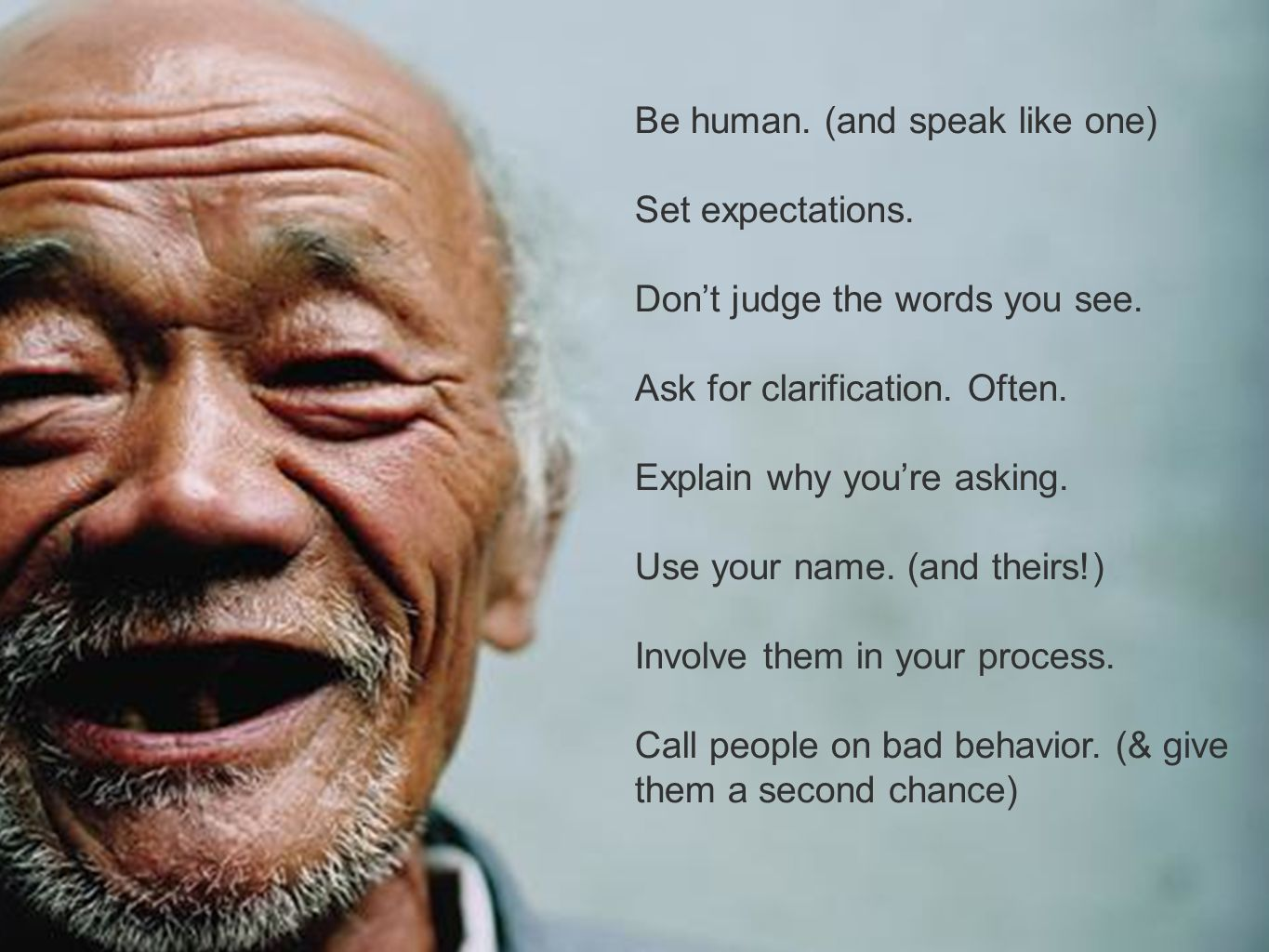 Be human. (and speak like one) Set expectations. Dont judge the words you see. Ask for clarification. Often. Explain why youre asking. Use your name.