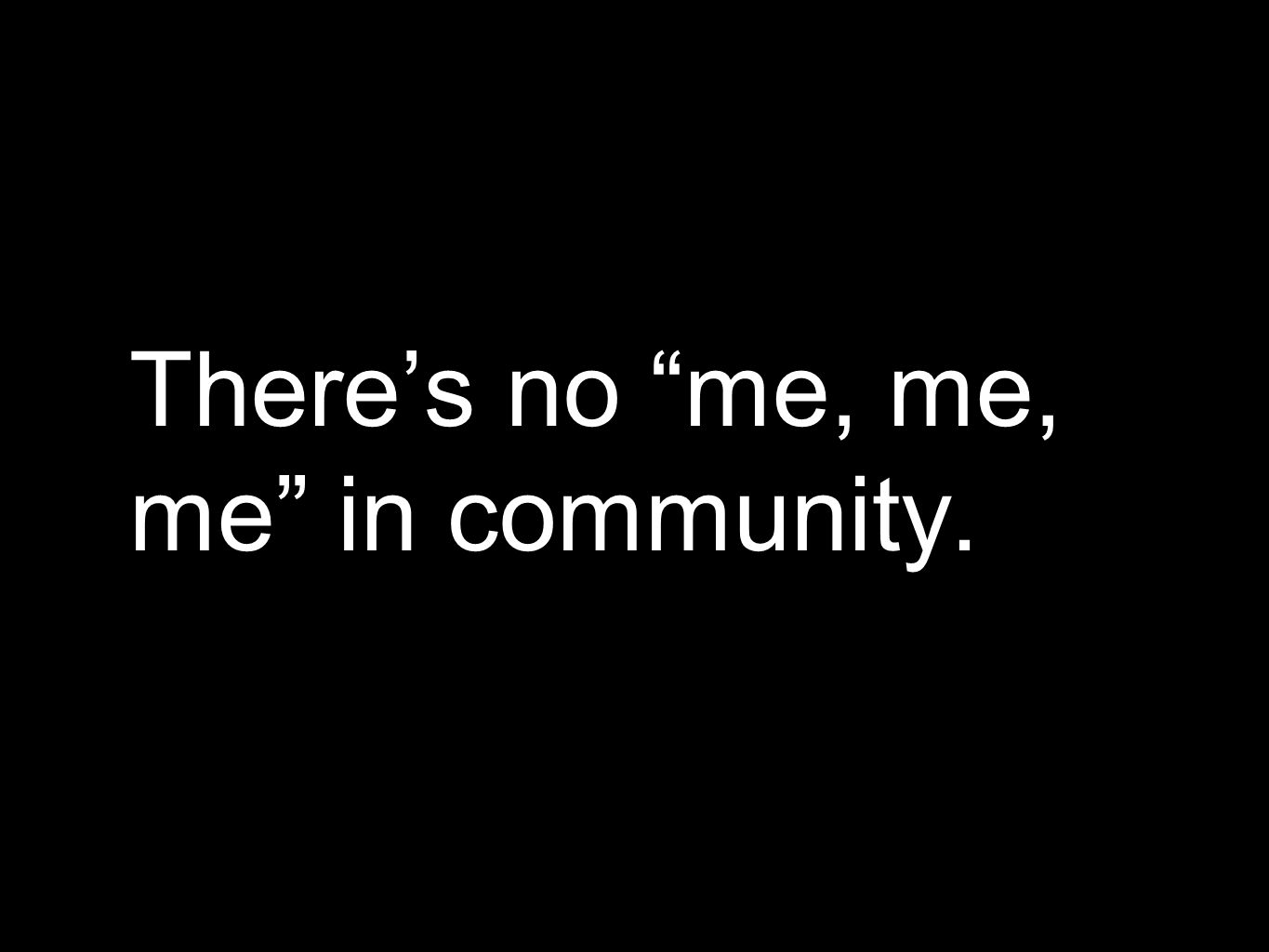 Theres no me, me, me in community.
