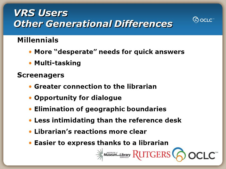 VRS Users Other Generational Differences Millennials More desperate needs for quick answers Multi-tasking Screenagers Greater connection to the librarian Opportunity for dialogue Elimination of geographic boundaries Less intimidating than the reference desk Librarians reactions more clear Easier to express thanks to a librarian