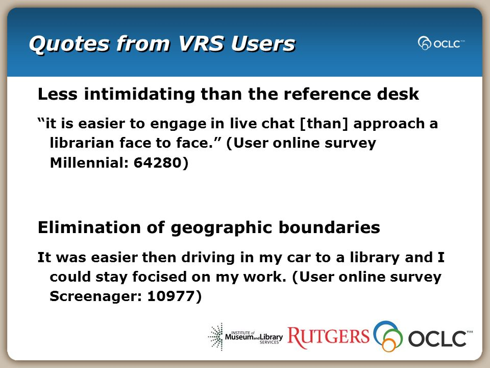 Quotes from VRS Users Less intimidating than the reference desk it is easier to engage in live chat [than] approach a librarian face to face.