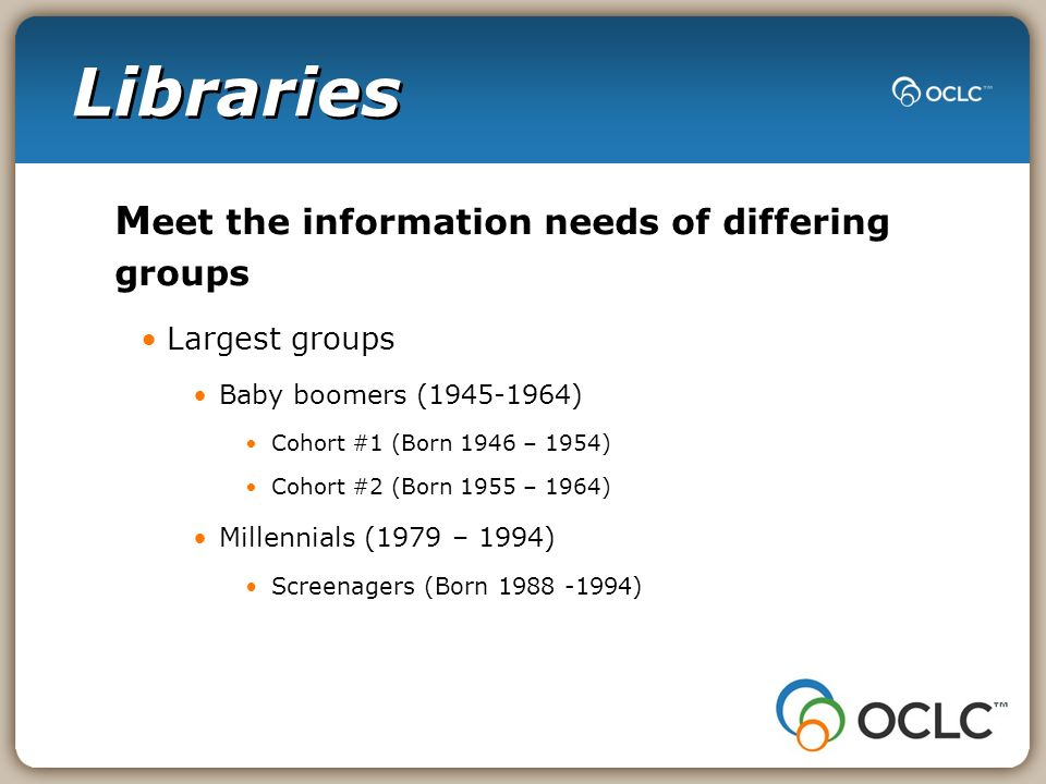 Libraries M eet the information needs of differing groups Largest groups Baby boomers ( ) Cohort #1 (Born 1946 – 1954) Cohort #2 (Born 1955 – 1964) Millennials (1979 – 1994) Screenagers (Born )
