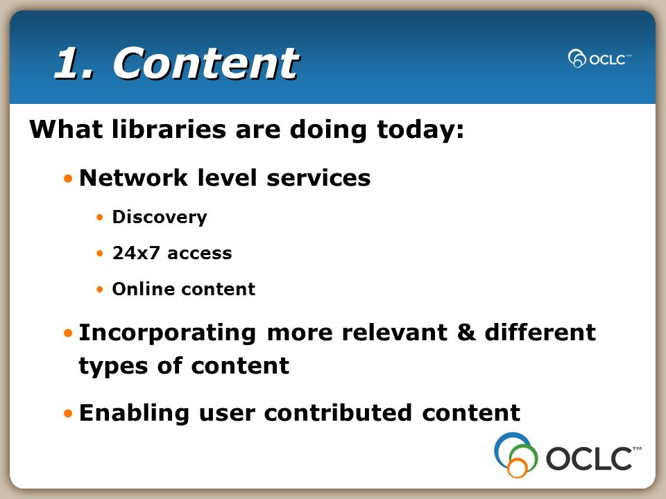 1. Content What libraries are doing today: Network level services Discovery 24x7 access Online content Incorporating more relevant & different types o