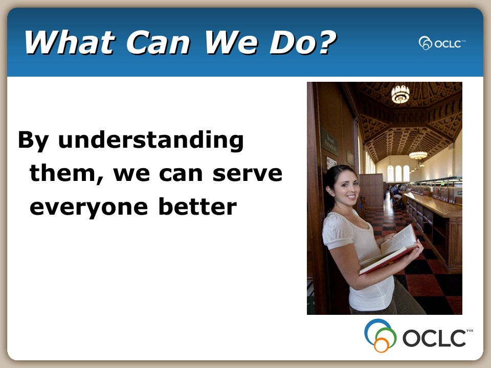 What Can We Do? By understanding them, we can serve everyone better