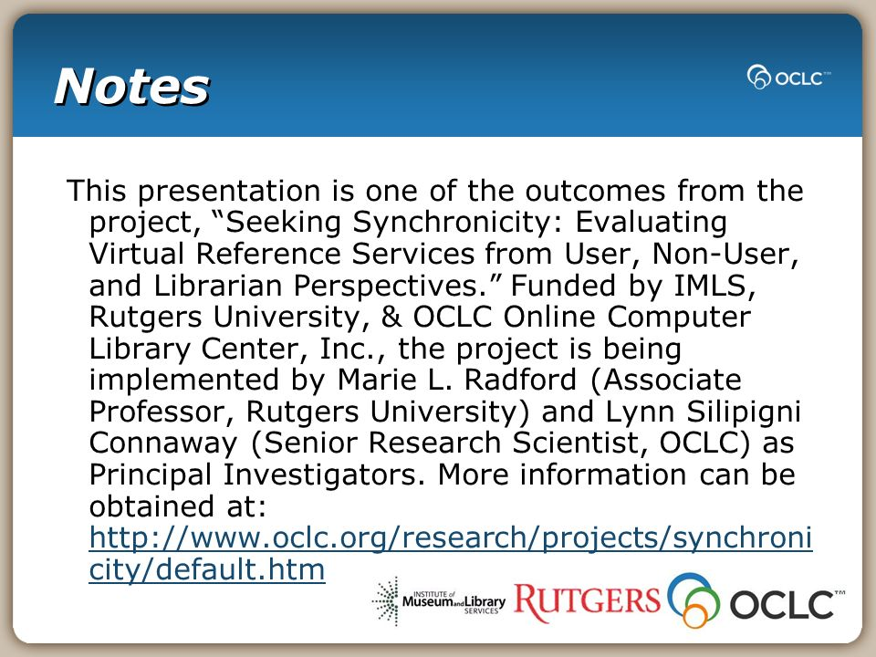 Notes This presentation is one of the outcomes from the project, Seeking Synchronicity: Evaluating Virtual Reference Services from User, Non-User, and Librarian Perspectives.