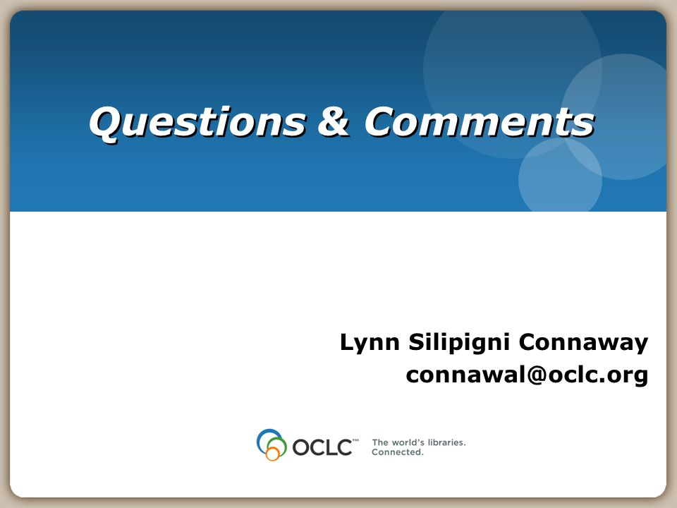 Questions & Comments Lynn Silipigni Connaway