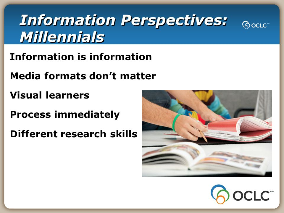 Information Perspectives: Millennials Information is information Media formats dont matter Visual learners Process immediately Different research skills