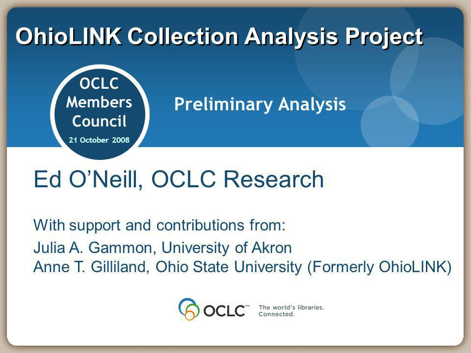 OhioLINK Collection Analysis Project OCLC Members Council 21 October 2008 Preliminary Analysis Ed ONeill, OCLC Research With support and contributions
