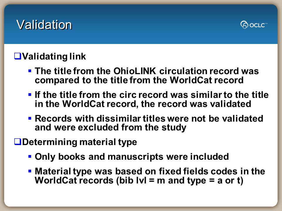 Validation Validating link The title from the OhioLINK circulation record was compared to the title from the WorldCat record If the title from the circ record was similar to the title in the WorldCat record, the record was validated Records with dissimilar titles were not be validated and were excluded from the study Determining material type Only books and manuscripts were included Material type was based on fixed fields codes in the WorldCat records (bib lvl = m and type = a or t)