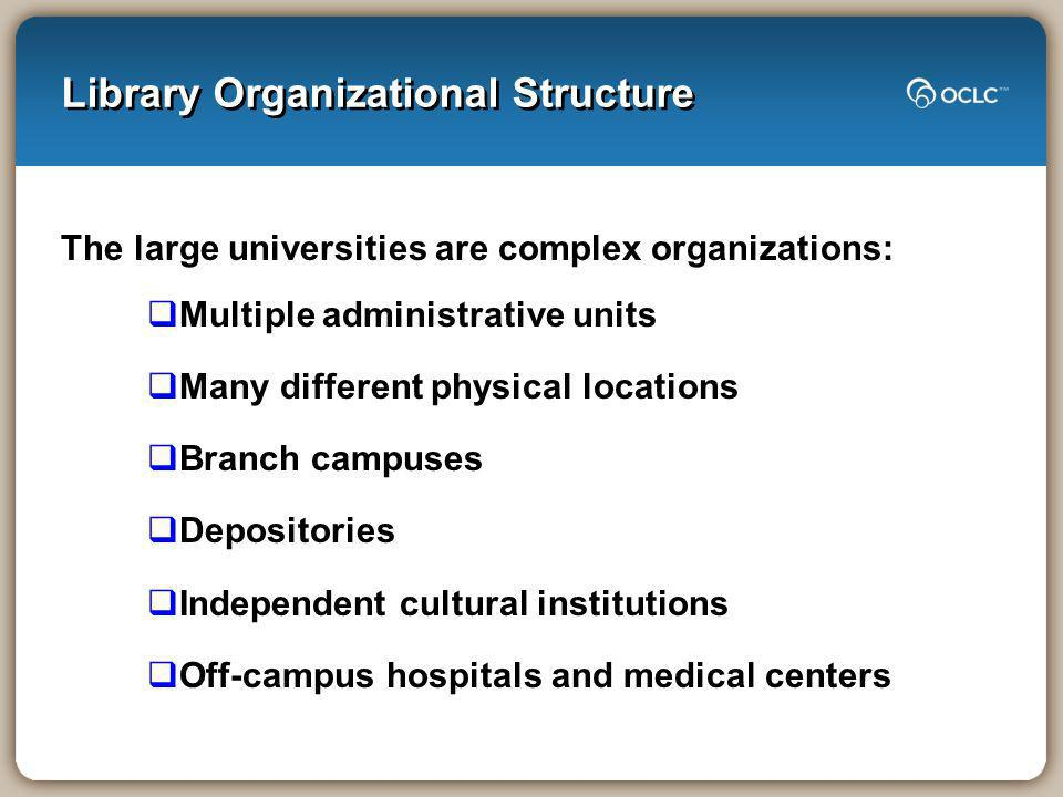 Library Organizational Structure The large universities are complex organizations: Multiple administrative units Many different physical locations Branch campuses Depositories Independent cultural institutions Off-campus hospitals and medical centers