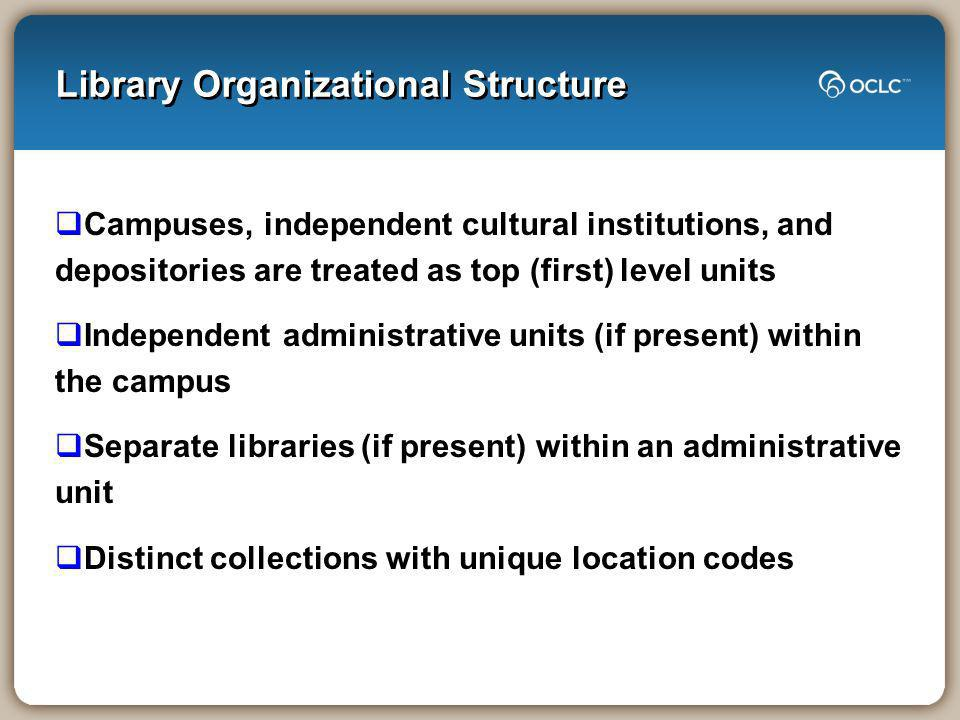 Library Organizational Structure Campuses, independent cultural institutions, and depositories are treated as top (first) level units Independent administrative units (if present) within the campus Separate libraries (if present) within an administrative unit Distinct collections with unique location codes