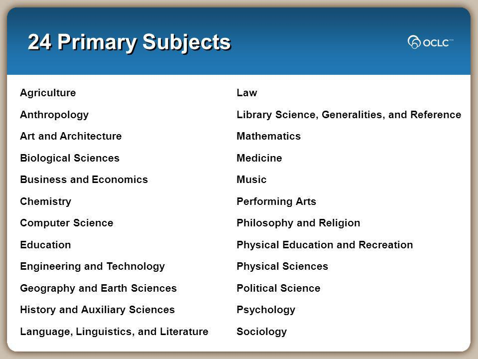 24 Primary Subjects Agriculture Anthropology Art and Architecture Biological Sciences Business and Economics Chemistry Computer Science Education Engi