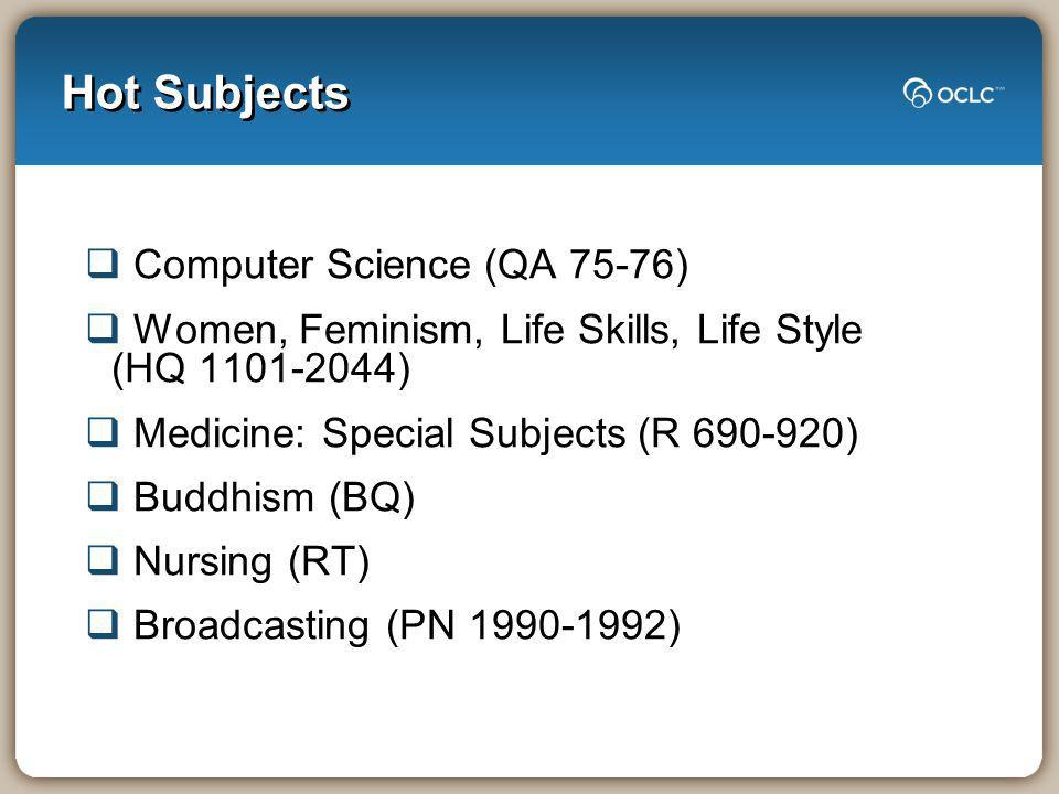 Hot Subjects Computer Science (QA 75-76) Women, Feminism, Life Skills, Life Style (HQ 1101-2044) Medicine: Special Subjects (R 690-920) Buddhism (BQ) Nursing (RT) Broadcasting (PN 1990-1992)