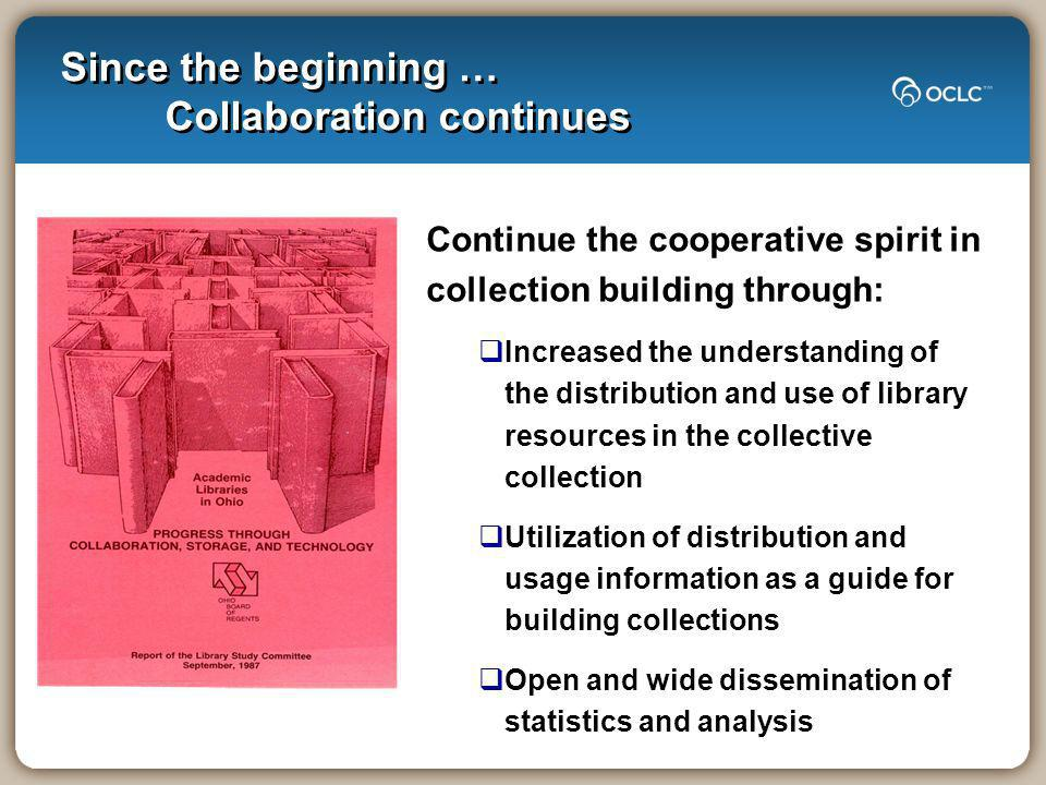 Since the beginning … Collaboration continues Continue the cooperative spirit in collection building through: Increased the understanding of the distribution and use of library resources in the collective collection Utilization of distribution and usage information as a guide for building collections Open and wide dissemination of statistics and analysis