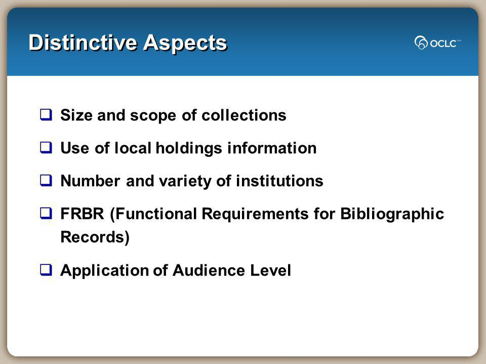Distinctive Aspects Size and scope of collections Use of local holdings information Number and variety of institutions FRBR (Functional Requirements for Bibliographic Records) Application of Audience Level