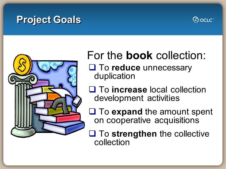 Project Goals To reduce unnecessary duplication To increase local collection development activities To expand the amount spent on cooperative acquisitions To strengthen the collective collection For the book collection: