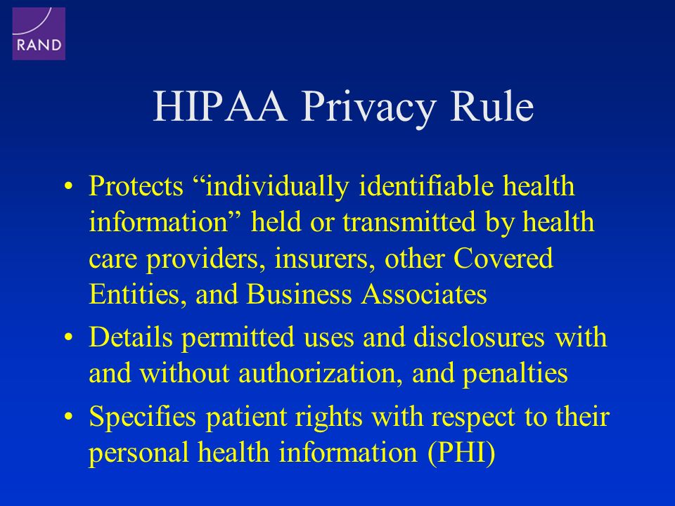 HIPAA Privacy Rule Protects individually identifiable health information held or transmitted by health care providers, insurers, other Covered Entities, and Business Associates Details permitted uses and disclosures with and without authorization, and penalties Specifies patient rights with respect to their personal health information (PHI)