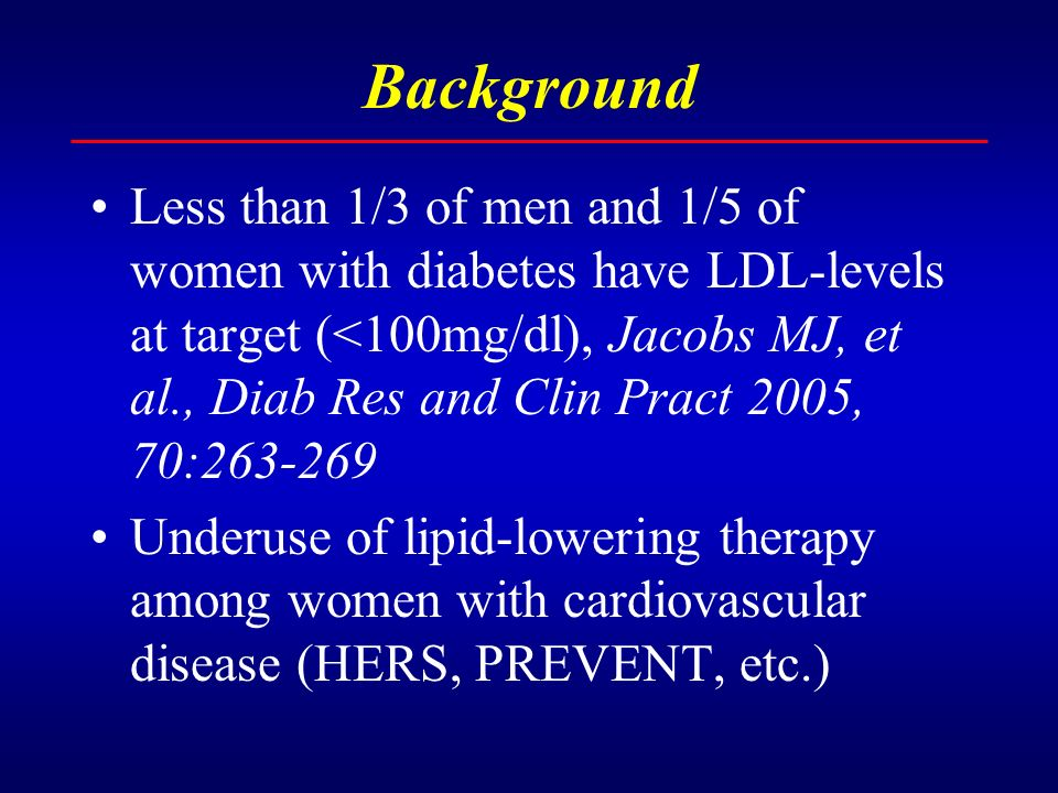 Background Less than 1/3 of men and 1/5 of women with diabetes have LDL-levels at target (<100mg/dl), Jacobs MJ, et al., Diab Res and Clin Pract 2005, 70:263-269 Underuse of lipid-lowering therapy among women with cardiovascular disease (HERS, PREVENT, etc.)