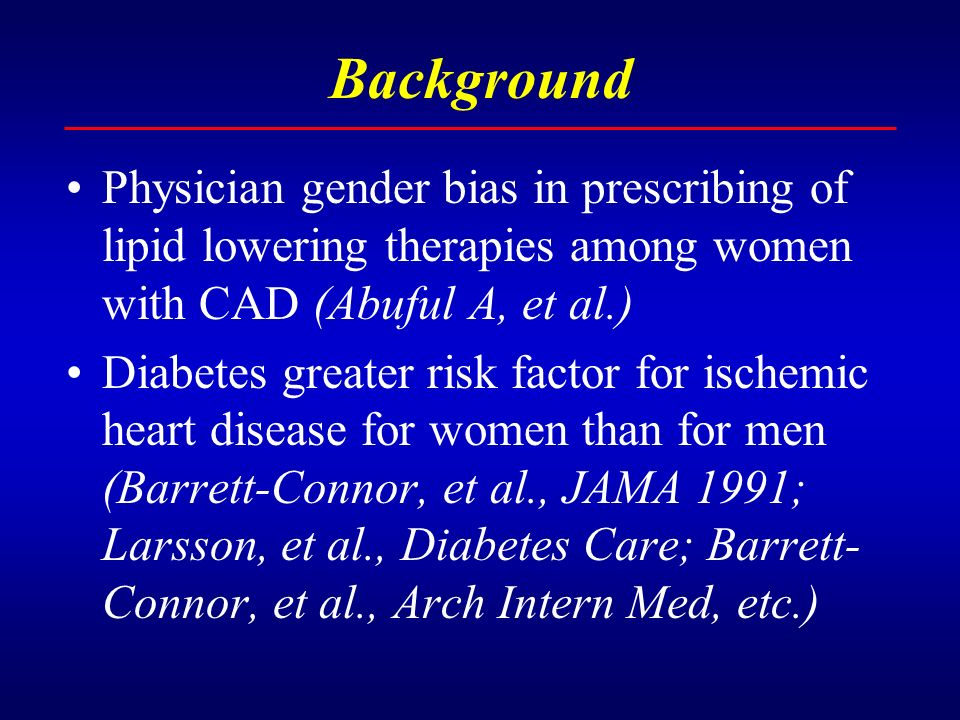 Background Physician gender bias in prescribing of lipid lowering therapies among women with CAD (Abuful A, et al.) Diabetes greater risk factor for ischemic heart disease for women than for men (Barrett-Connor, et al., JAMA 1991; Larsson, et al., Diabetes Care; Barrett- Connor, et al., Arch Intern Med, etc.)