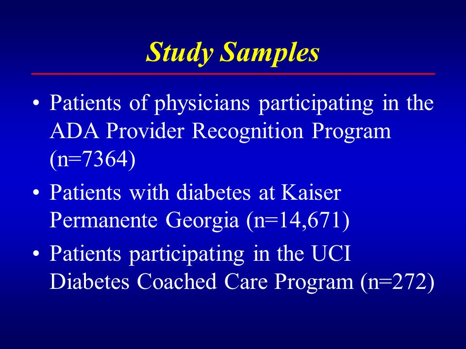 Study Samples Patients of physicians participating in the ADA Provider Recognition Program (n=7364) Patients with diabetes at Kaiser Permanente Georgia (n=14,671) Patients participating in the UCI Diabetes Coached Care Program (n=272)