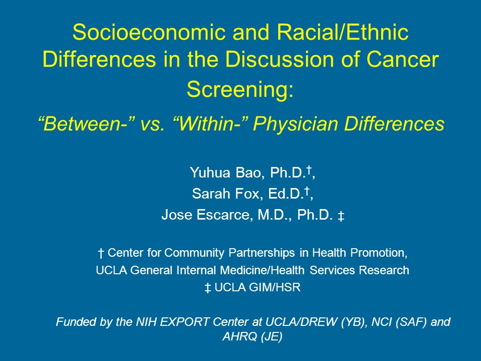 Socioeconomic and Racial/Ethnic Differences in the Discussion of Cancer Screening: Between- vs. Within- Physician Differences Yuhua Bao, Ph.D., Sarah