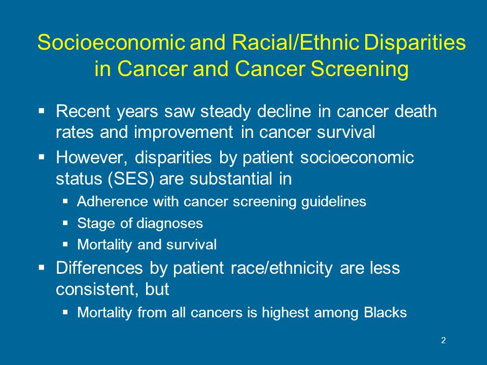 2 Socioeconomic and Racial/Ethnic Disparities in Cancer and Cancer Screening Recent years saw steady decline in cancer death rates and improvement in