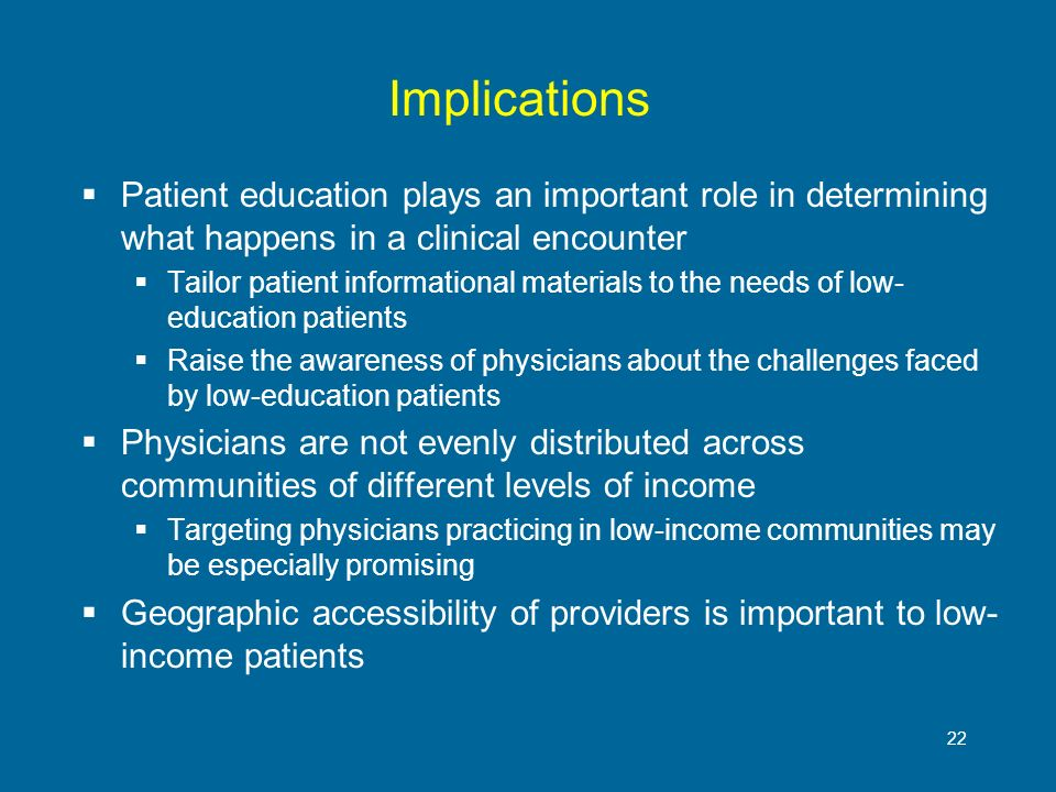 22 Implications Patient education plays an important role in determining what happens in a clinical encounter Tailor patient informational materials t