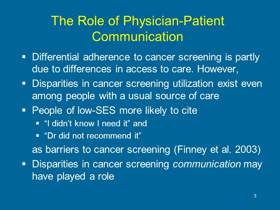 3 The Role of Physician-Patient Communication Differential adherence to cancer screening is partly due to differences in access to care. However, Disp