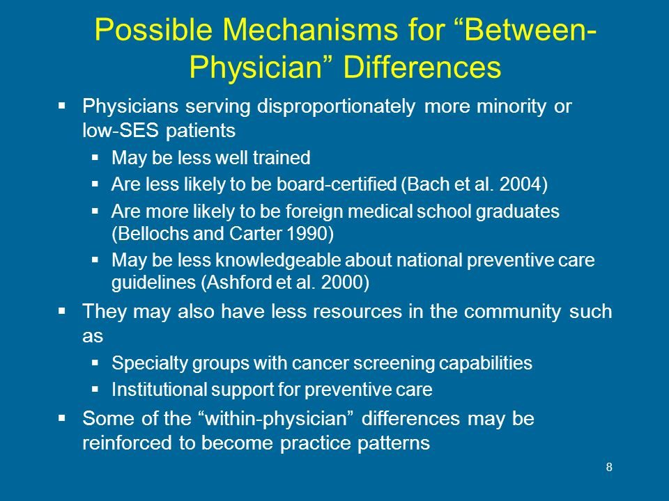 8 Possible Mechanisms for Between- Physician Differences Physicians serving disproportionately more minority or low-SES patients May be less well trai