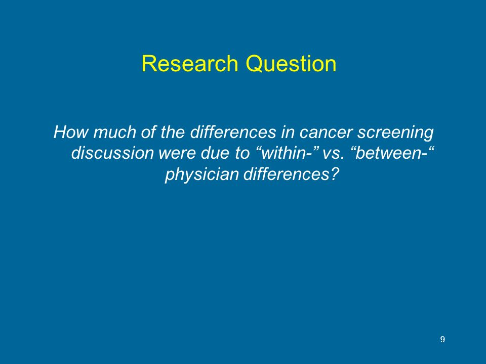 9 Research Question How much of the differences in cancer screening discussion were due to within- vs. between- physician differences?