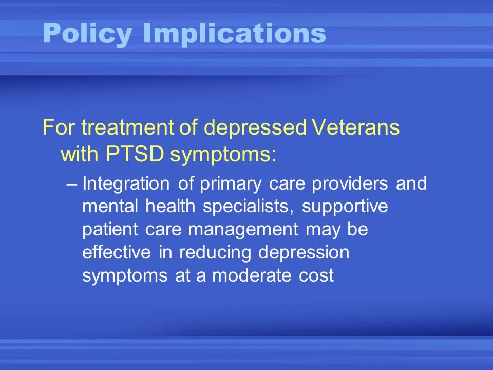 Policy Implications For treatment of depressed Veterans with PTSD symptoms: –Integration of primary care providers and mental health specialists, supportive patient care management may be effective in reducing depression symptoms at a moderate cost
