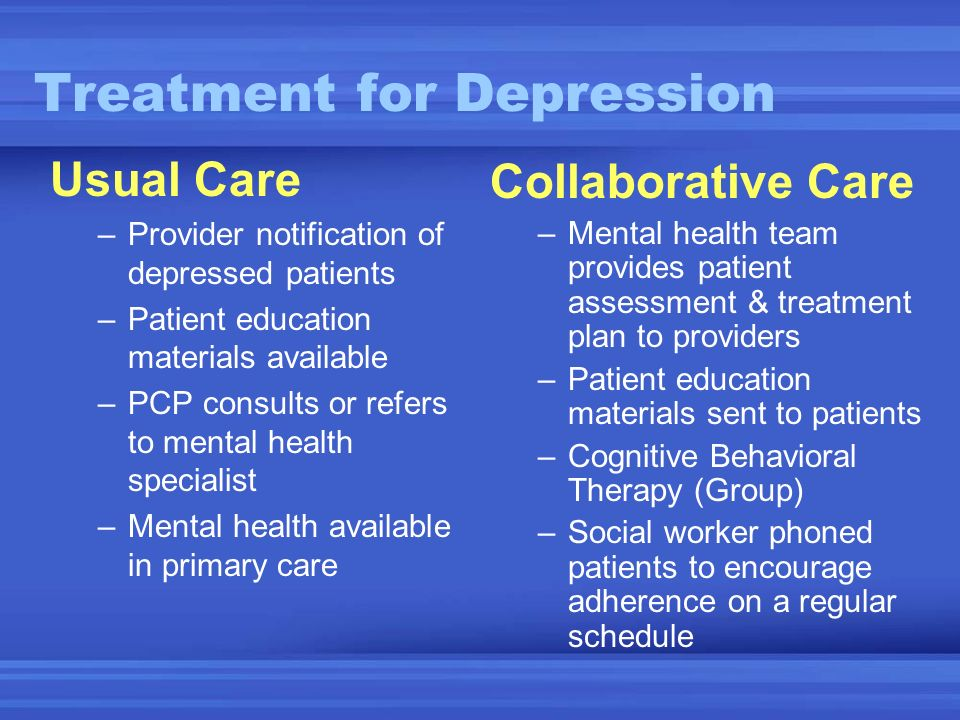 Treatment for Depression Collaborative Care –Mental health team provides patient assessment & treatment plan to providers –Patient education materials sent to patients –Cognitive Behavioral Therapy (Group) –Social worker phoned patients to encourage adherence on a regular schedule Usual Care –Provider notification of depressed patients –Patient education materials available –PCP consults or refers to mental health specialist –Mental health available in primary care