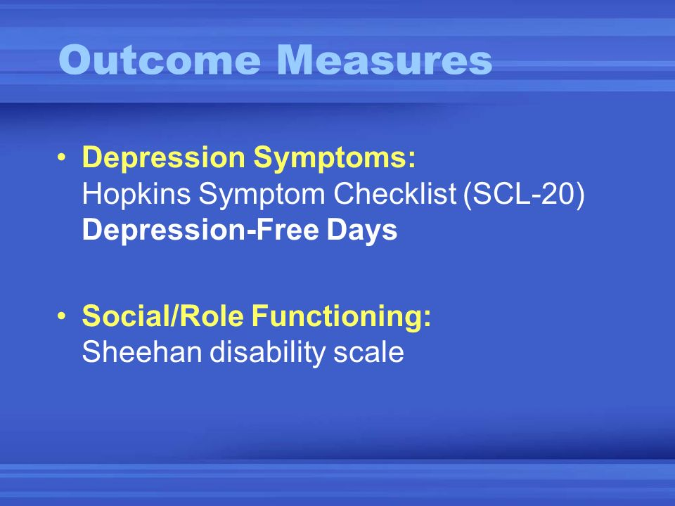 Depression Symptoms: Hopkins Symptom Checklist (SCL-20) Depression-Free Days Social/Role Functioning: Sheehan disability scale Outcome Measures