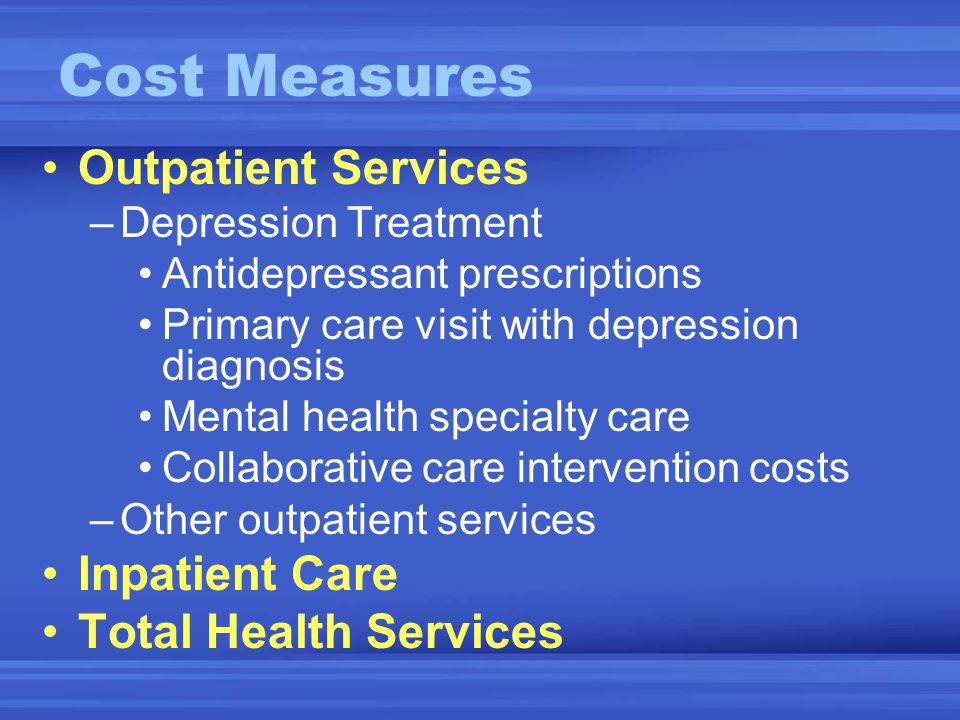 Outpatient Services –Depression Treatment Antidepressant prescriptions Primary care visit with depression diagnosis Mental health specialty care Collaborative care intervention costs –Other outpatient services Inpatient Care Total Health Services Cost Measures