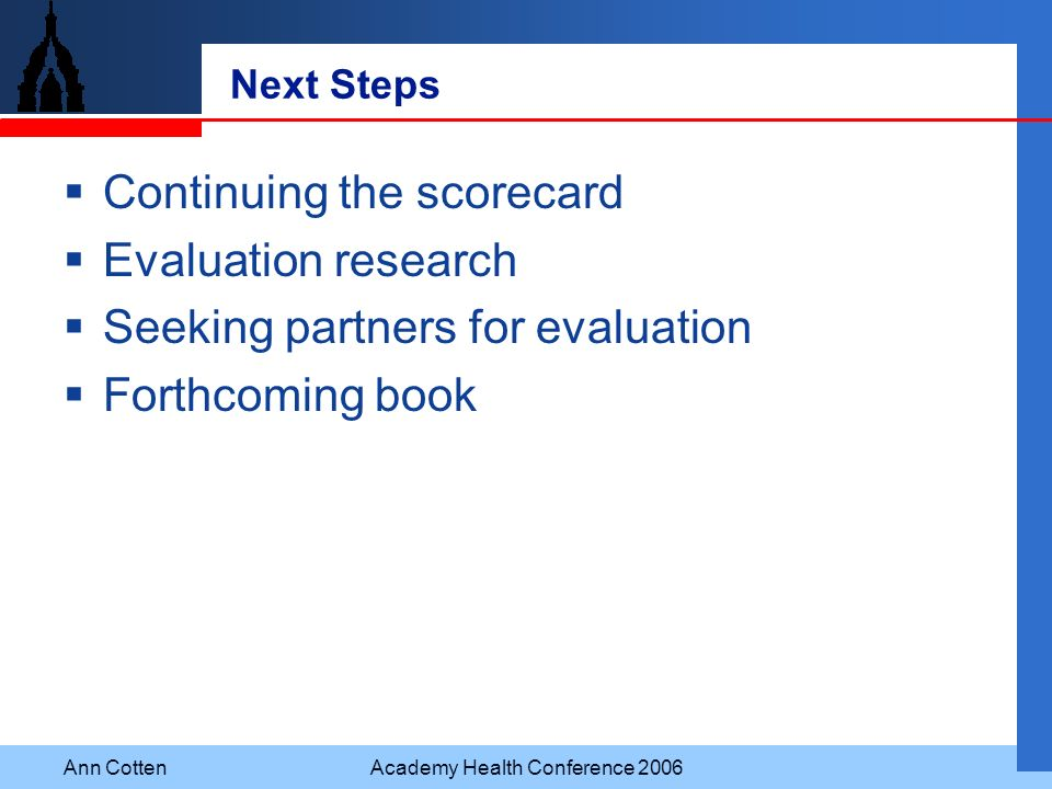 Ann CottenAcademy Health Conference 2006 Next Steps Continuing the scorecard Evaluation research Seeking partners for evaluation Forthcoming book