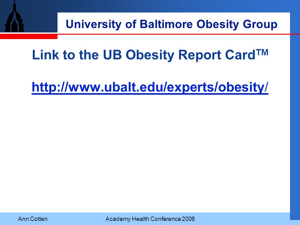 Ann CottenAcademy Health Conference 2006 University of Baltimore Obesity Group Link to the UB Obesity Report Card TM http://www.ubalt.edu/experts/obes