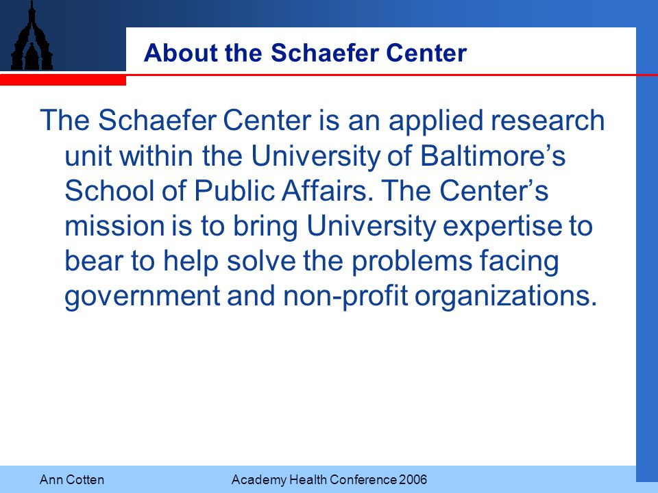 Ann CottenAcademy Health Conference 2006 About the Schaefer Center The Schaefer Center is an applied research unit within the University of Baltimores