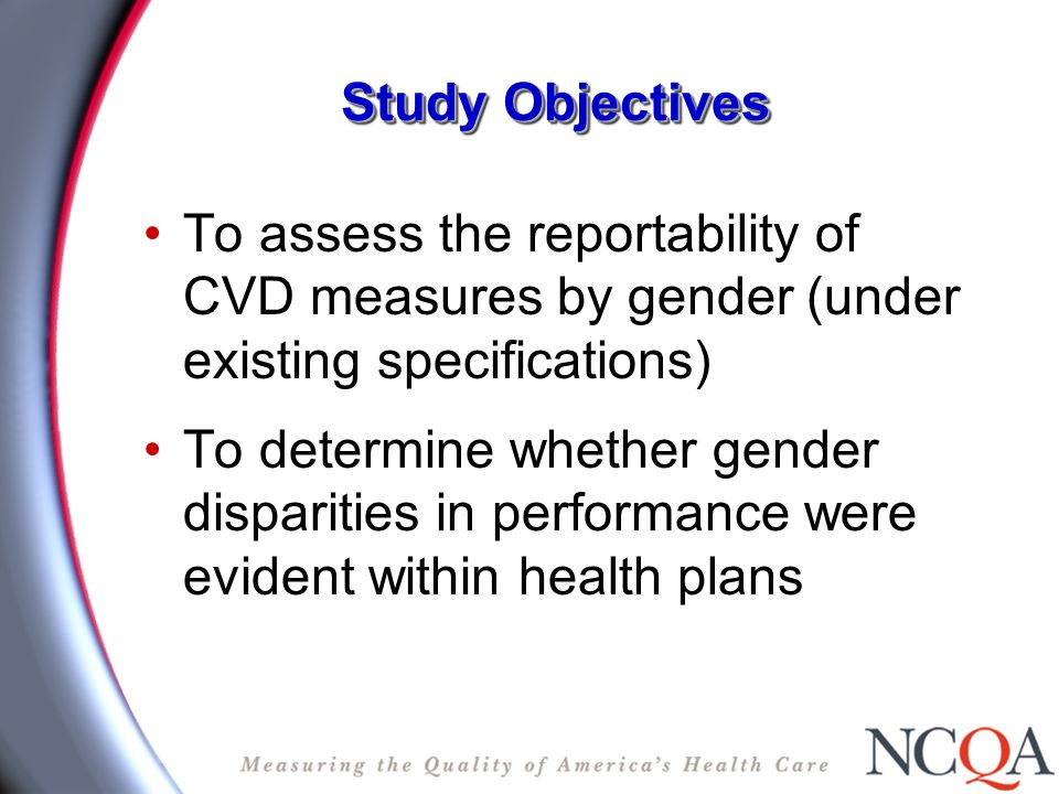 Study Objectives To assess the reportability of CVD measures by gender (under existing specifications) To determine whether gender disparities in performance were evident within health plans