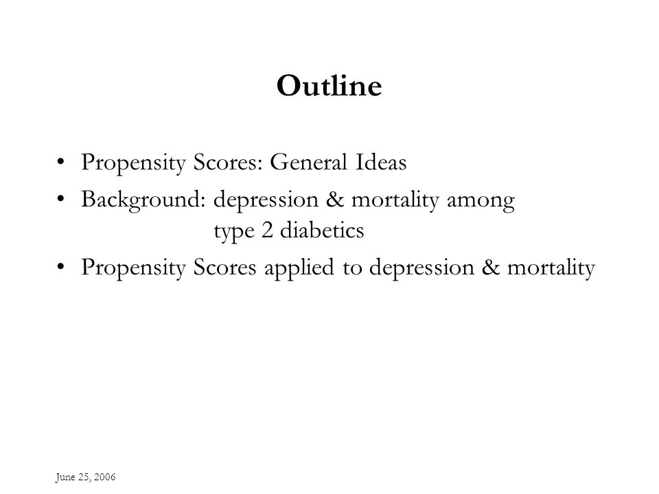 June 25, 2006 Outline Propensity Scores: General Ideas Background: depression & mortality among type 2 diabetics Propensity Scores applied to depression & mortality