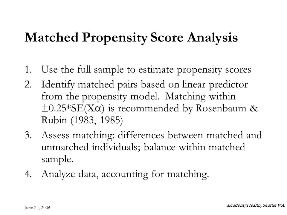 June 25, 2006 Matched Propensity Score Analysis 1.Use the full sample to estimate propensity scores 2.Identify matched pairs based on linear predictor from the propensity model.