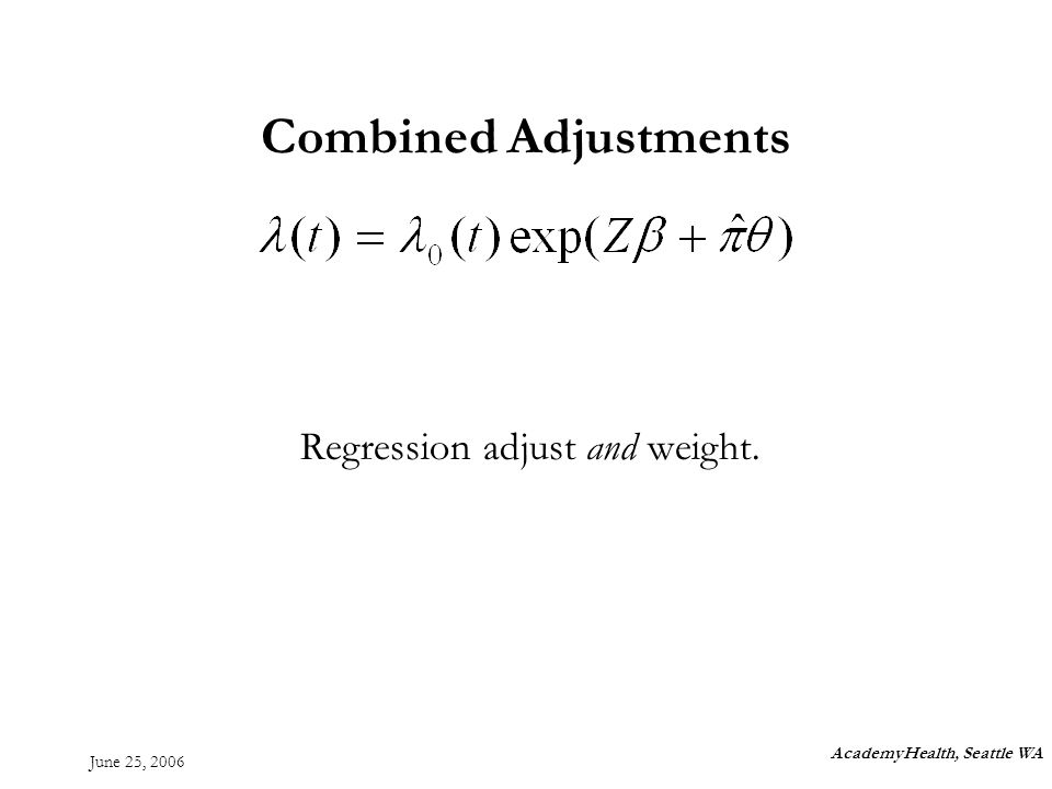 June 25, 2006 Combined Adjustments Regression adjust and weight. AcademyHealth, Seattle WA
