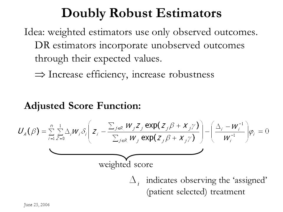 June 25, 2006 Doubly Robust Estimators Idea: weighted estimators use only observed outcomes.