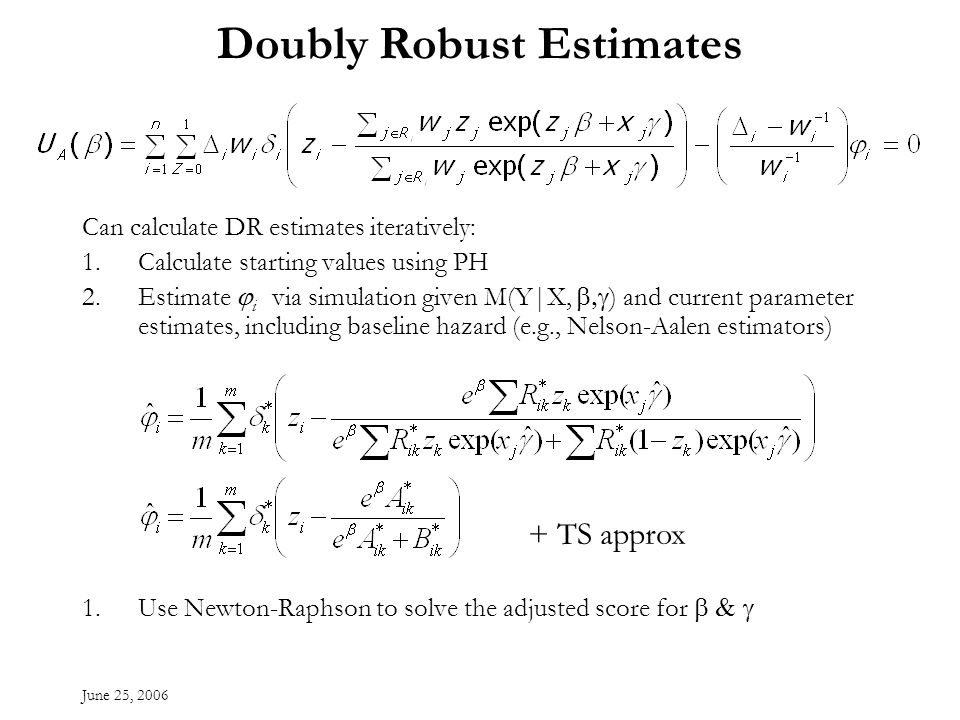 June 25, 2006 Doubly Robust Estimates Can calculate DR estimates iteratively: 1.Calculate starting values using PH 2.Estimate i via simulation given M(Y|X, ) and current parameter estimates, including baseline hazard (e.g., Nelson-Aalen estimators) 1.Use Newton-Raphson to solve the adjusted score for + TS approx