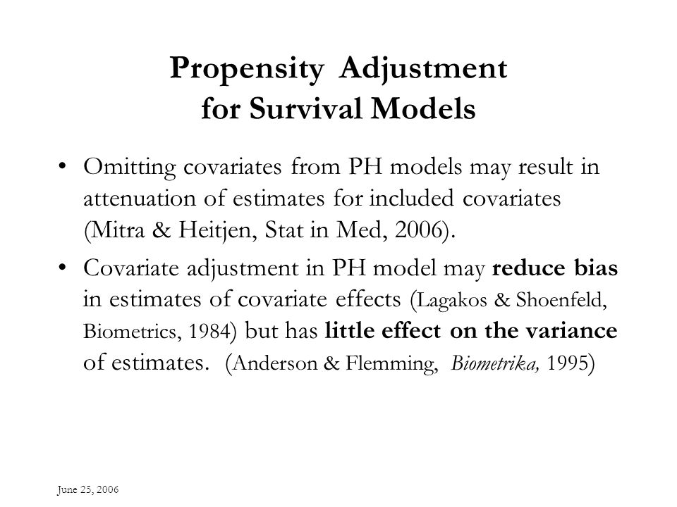 June 25, 2006 Propensity Adjustment for Survival Models Omitting covariates from PH models may result in attenuation of estimates for included covariates (Mitra & Heitjen, Stat in Med, 2006).