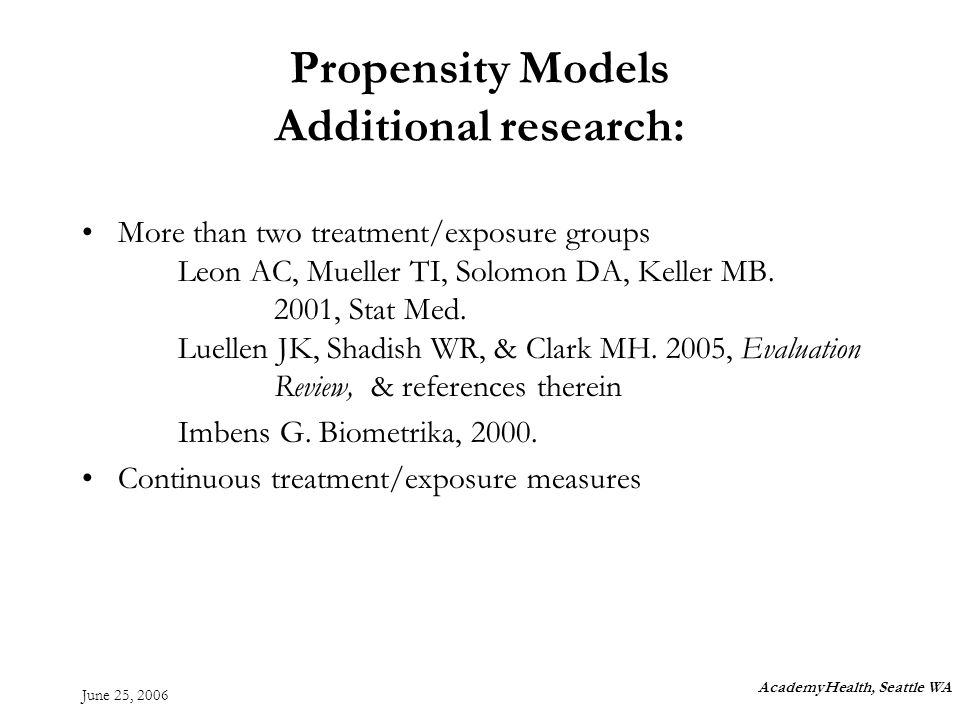 June 25, 2006 Propensity Models Additional research: More than two treatment/exposure groups Leon AC, Mueller TI, Solomon DA, Keller MB.