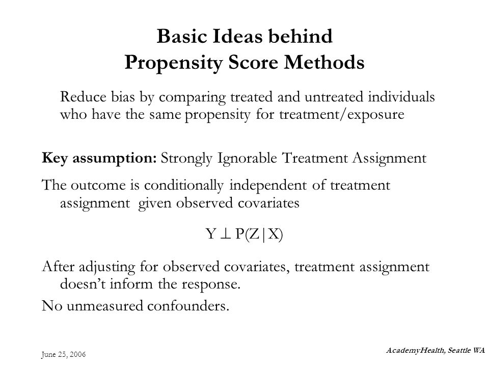 June 25, 2006 Basic Ideas behind Propensity Score Methods Reduce bias by comparing treated and untreated individuals who have the same propensity for treatment/exposure Key assumption: Strongly Ignorable Treatment Assignment The outcome is conditionally independent of treatment assignment given observed covariates Y P(Z|X) After adjusting for observed covariates, treatment assignment doesnt inform the response.
