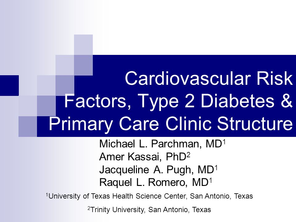 Cardiovascular Risk Factors, Type 2 Diabetes & Primary Care Clinic Structure Michael L. Parchman, MD 1 Amer Kassai, PhD 2 Jacqueline A. Pugh, MD 1 Raq