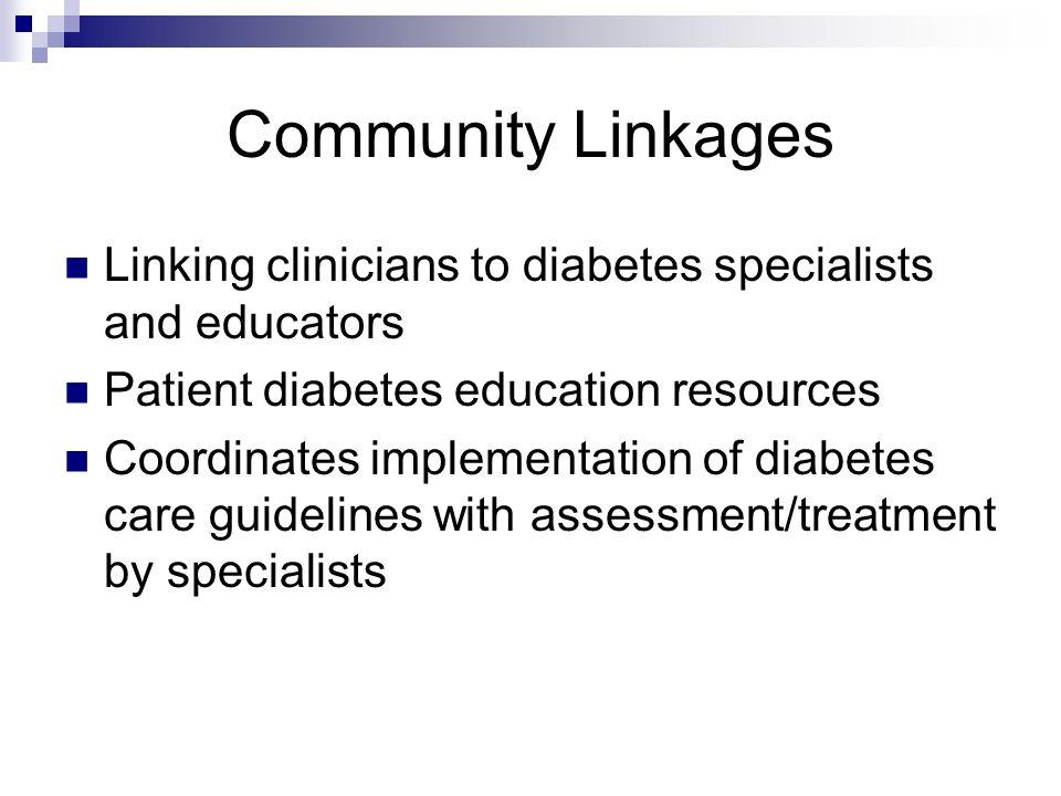 Community Linkages Linking clinicians to diabetes specialists and educators Patient diabetes education resources Coordinates implementation of diabete