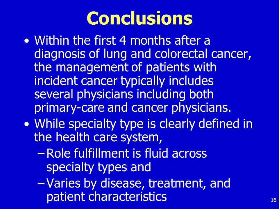 16 Conclusions Within the first 4 months after a diagnosis of lung and colorectal cancer, the management of patients with incident cancer typically includes several physicians including both primary-care and cancer physicians.